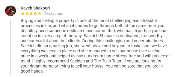 Buying and selling a property is one of the most challenging and stressful processes in life, and when it comes to go through both at the same time, you definitely need someone dedicated and committed; who has expertise you can count on in every step of the way. Saeideh Shabani is dedicated , trustworthy and cares a lot about her clients. During this challenging and uncertain times, Saeideh did an amazing job, she went above and beyond to make sure we have everything we need in place and she managed to sell our house over asking price in a week and helped us buy our dream home stress-free and with peace of mind. I highly recommend Saeideh and The Tulip Team if you are looking for your dream home or trying to sell your house. You can be sure that you are in good hands. - 5 Stars - Kaveh Shakouri